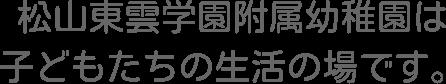 松山東雲学園附属幼稚園は子どもたちの生活の場です。
